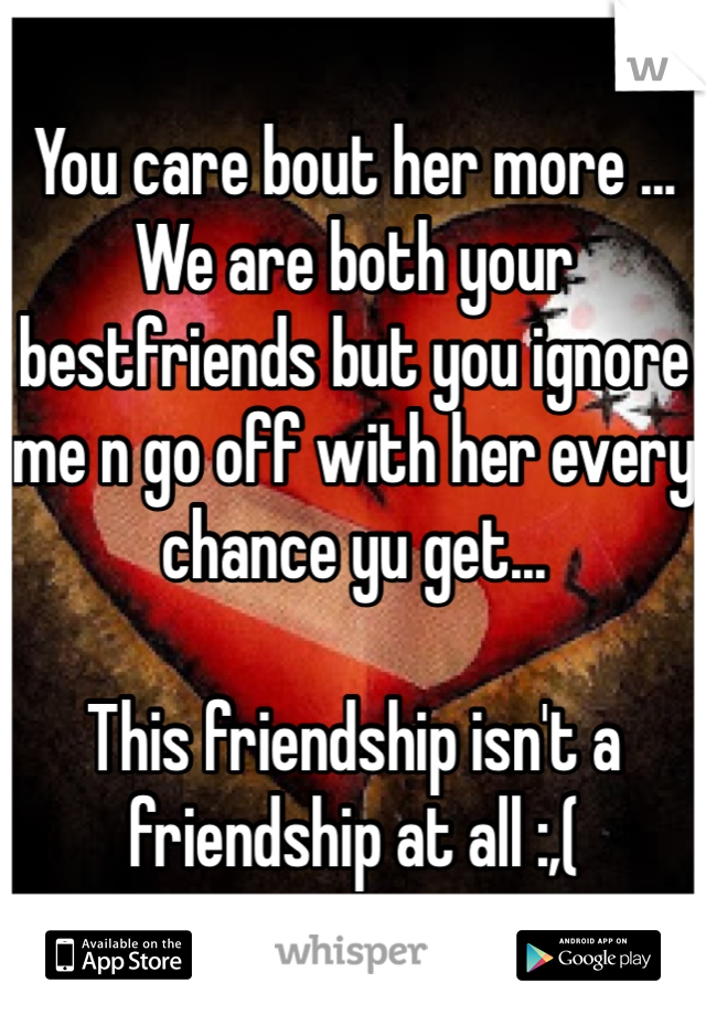You care bout her more ... We are both your bestfriends but you ignore me n go off with her every chance yu get...   This friendship isn't a friendship at all :,(
