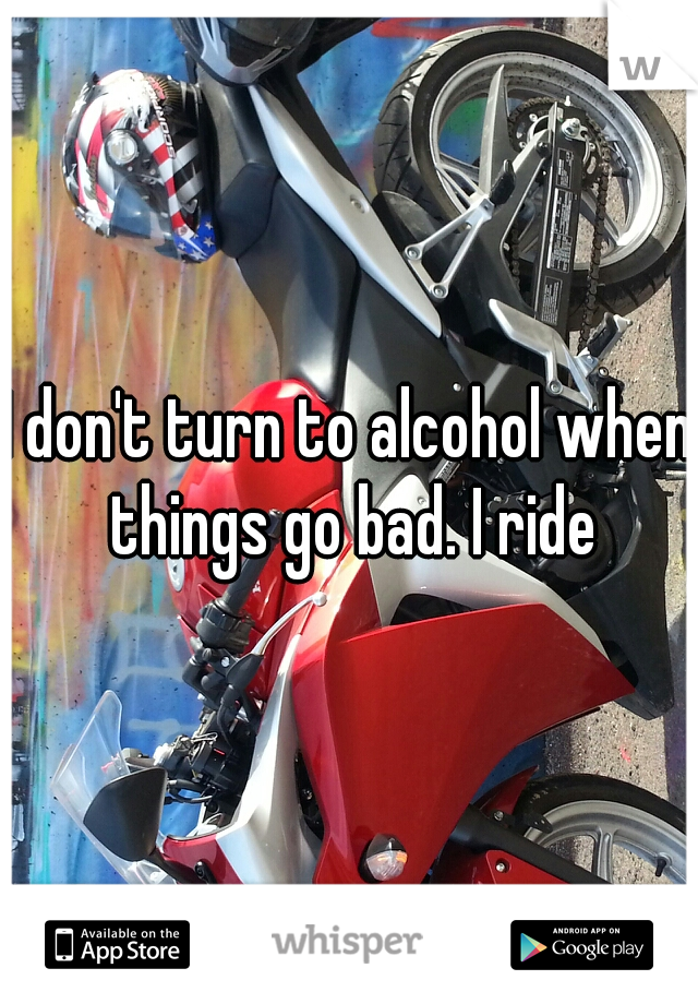 I don't turn to alcohol when things go bad. I ride