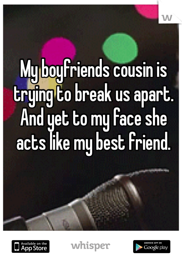 My boyfriends cousin is trying to break us apart. And yet to my face she acts like my best friend.