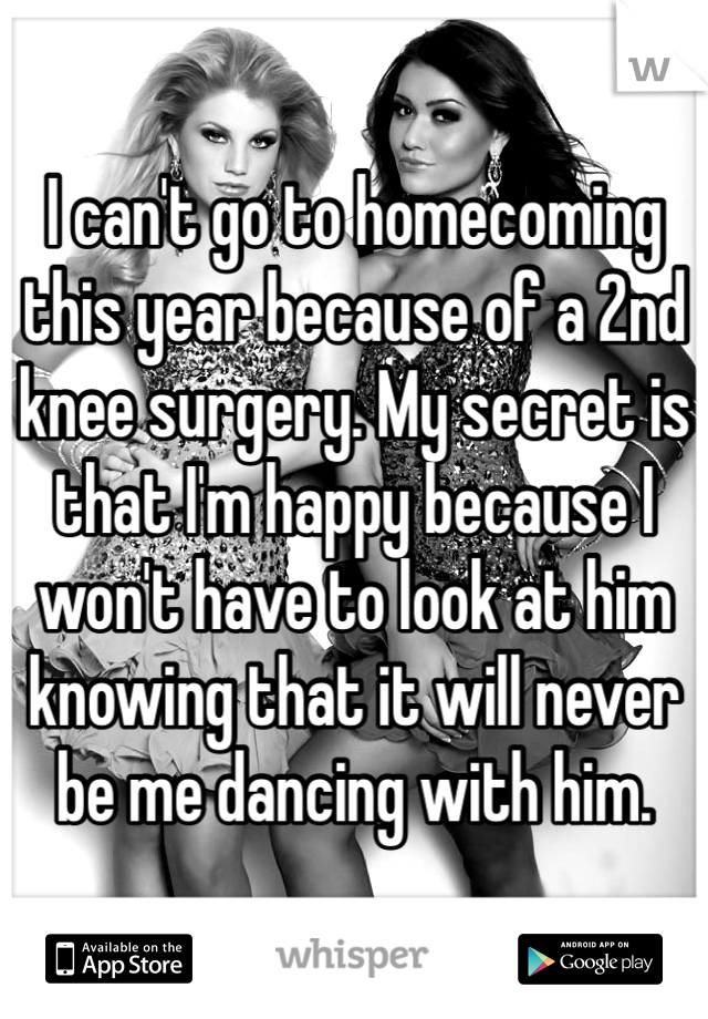 I can't go to homecoming this year because of a 2nd knee surgery. My secret is that I'm happy because I won't have to look at him knowing that it will never be me dancing with him.