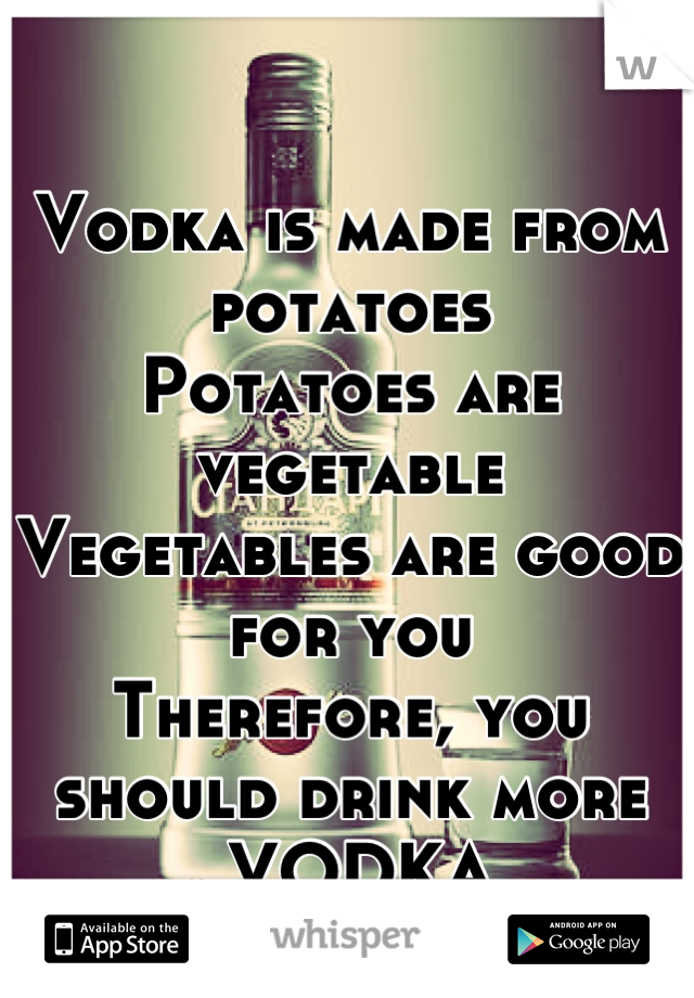Vodka is made from potatoes Potatoes are vegetable Vegetables are good for you Therefore, you should drink more   ❤ VODKA ❤