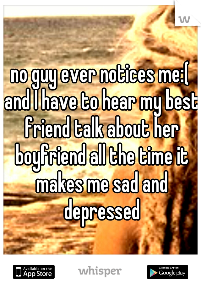 no guy ever notices me:( and I have to hear my best friend talk about her boyfriend all the time it makes me sad and depressed
