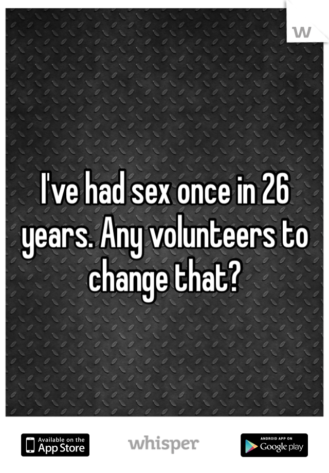 I've had sex once in 26 years. Any volunteers to change that?