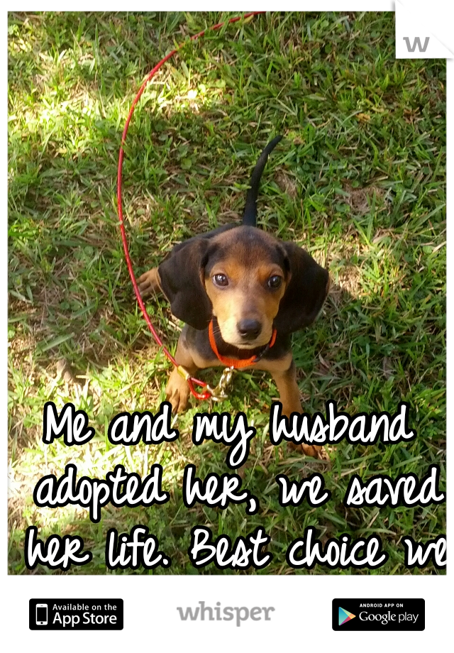 Me and my husband adopted her, we saved her life. Best choice we ever made.