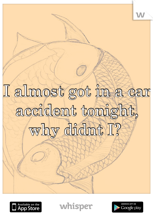 I almost got in a car accident tonight, why didnt I?