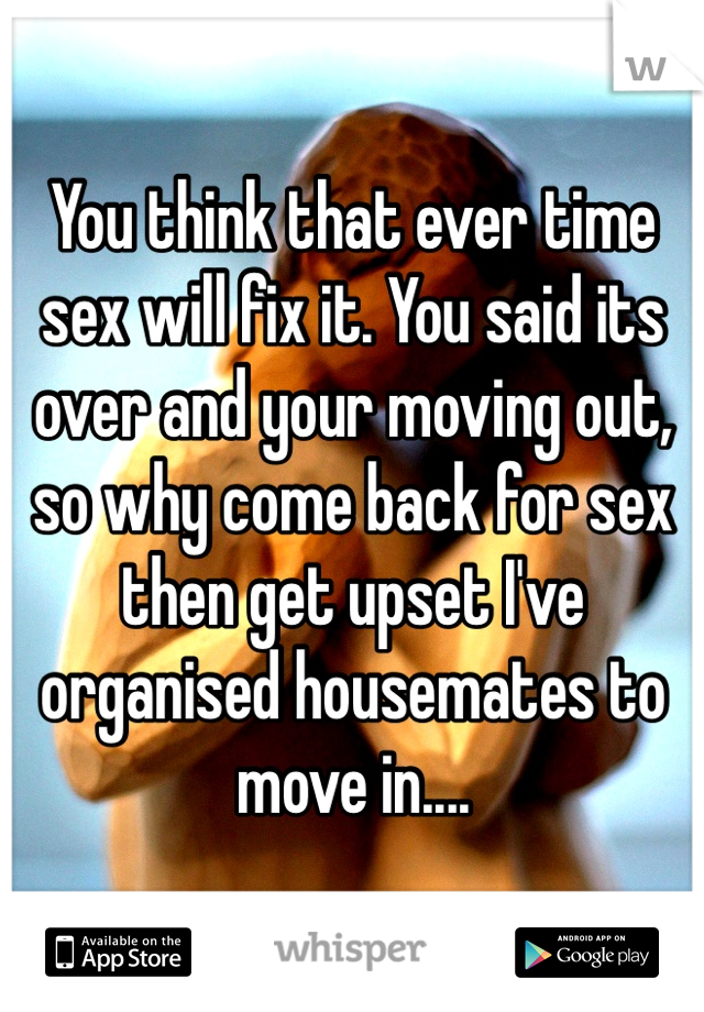 You think that ever time sex will fix it. You said its over and your moving out, so why come back for sex then get upset I've organised housemates to move in....