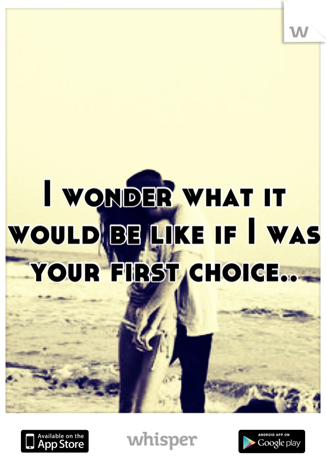 I wonder what it would be like if I was your first choice..