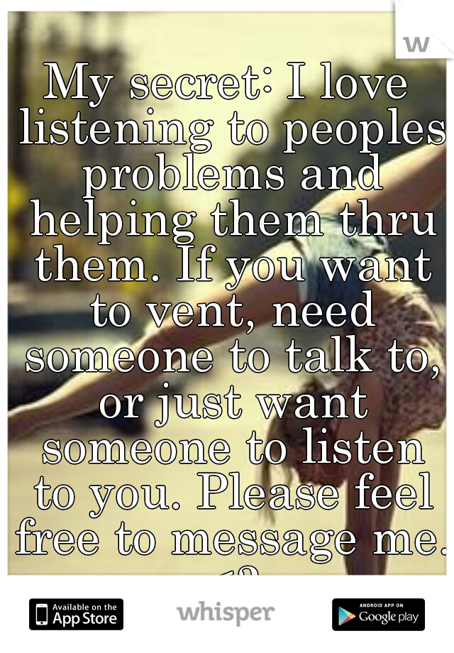 My secret: I love listening to peoples problems and helping them thru them. If you want to vent, need someone to talk to, or just want someone to listen to you. Please feel free to message me. <3