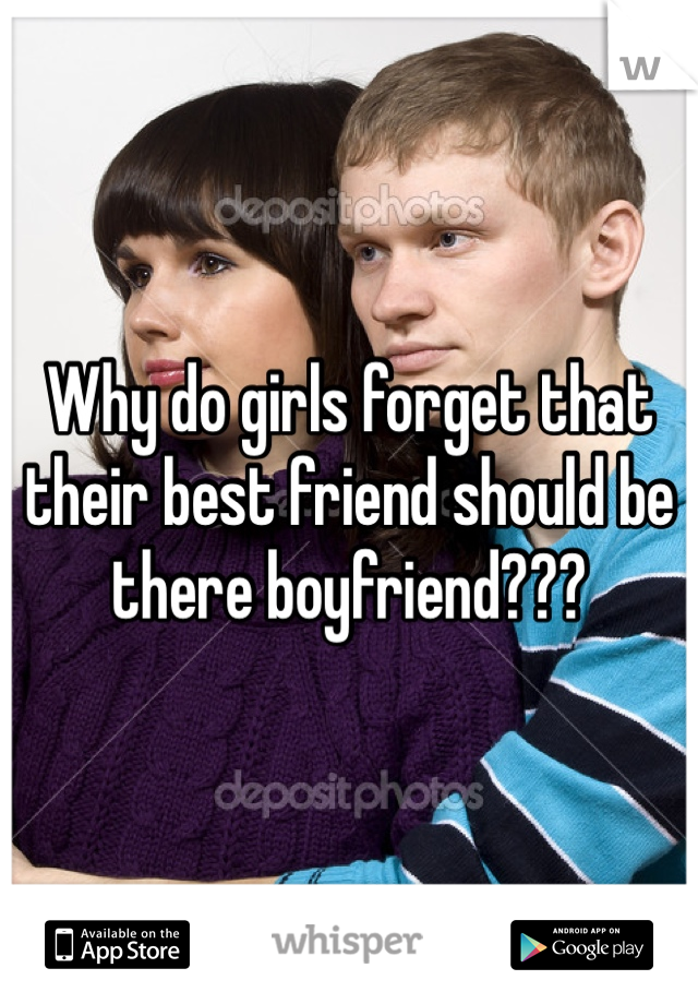 Why do girls forget that their best friend should be there boyfriend???