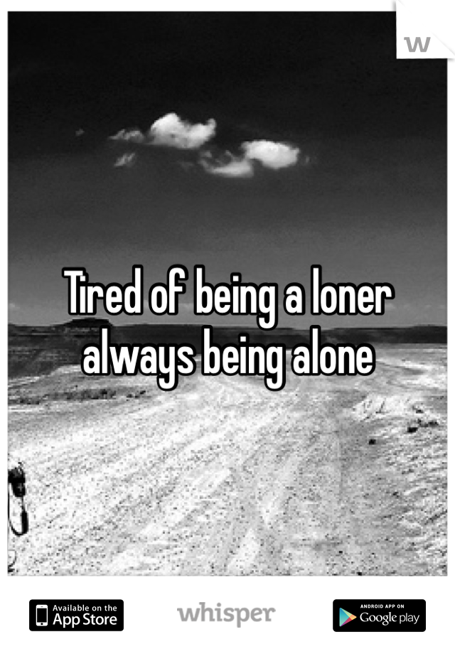 Tired of being a loner always being alone