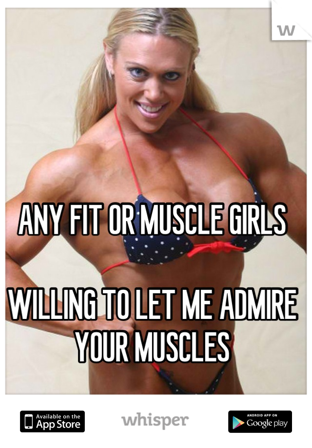 ANY FIT OR MUSCLE GIRLS  WILLING TO LET ME ADMIRE YOUR MUSCLES   I WILL COMPENSATE