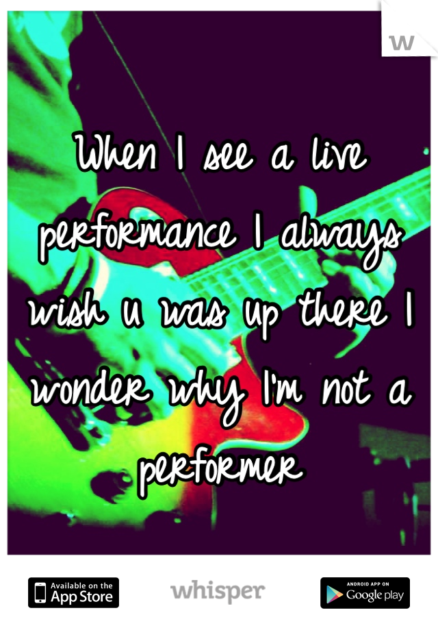 When I see a live performance I always wish u was up there I wonder why I'm not a performer