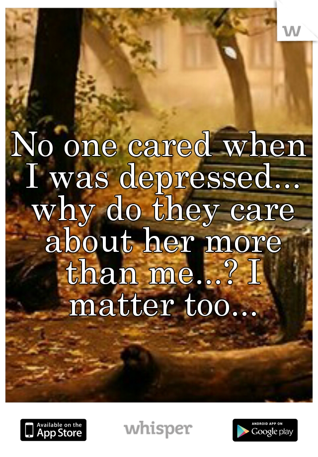 No one cared when I was depressed... why do they care about her more than me...? I matter too...