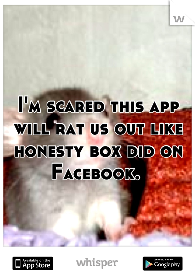 I'm scared this app will rat us out like honesty box did on Facebook.