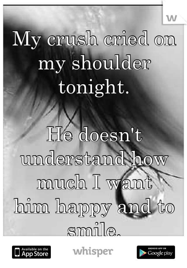 My crush cried on my shoulder  tonight.    He doesn't understand how  much I want  him happy and to smile.