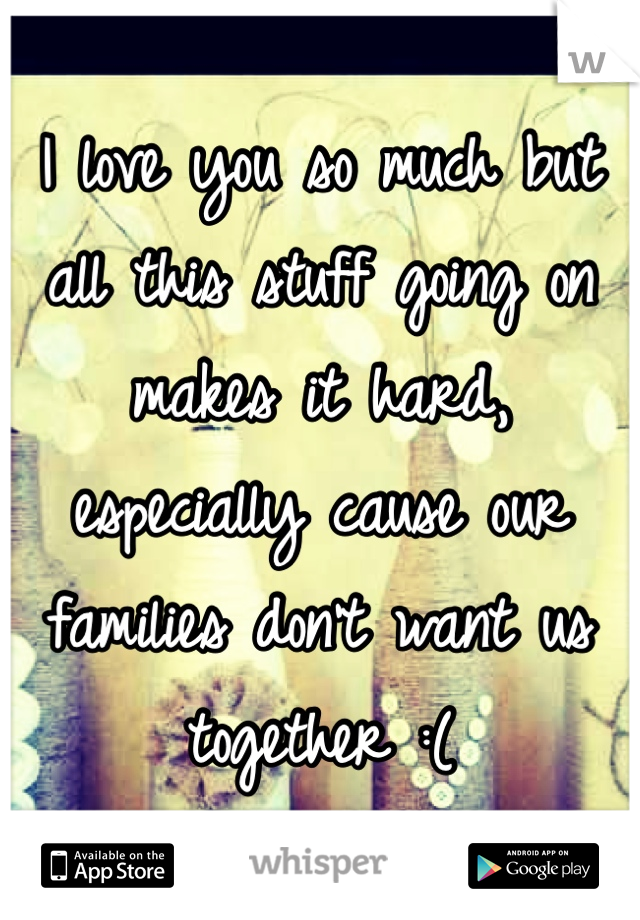 I love you so much but all this stuff going on makes it hard, especially cause our families don't want us together :(