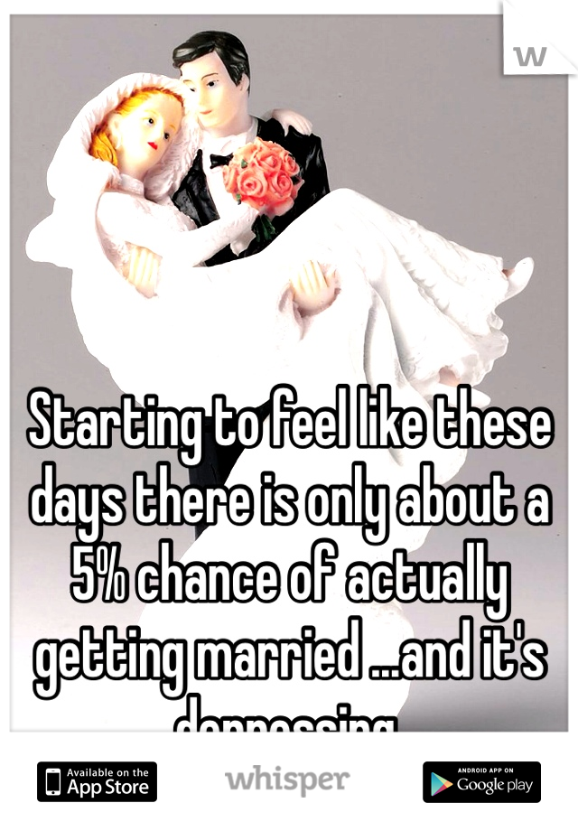 Starting to feel like these days there is only about a 5% chance of actually getting married ...and it's depressing.