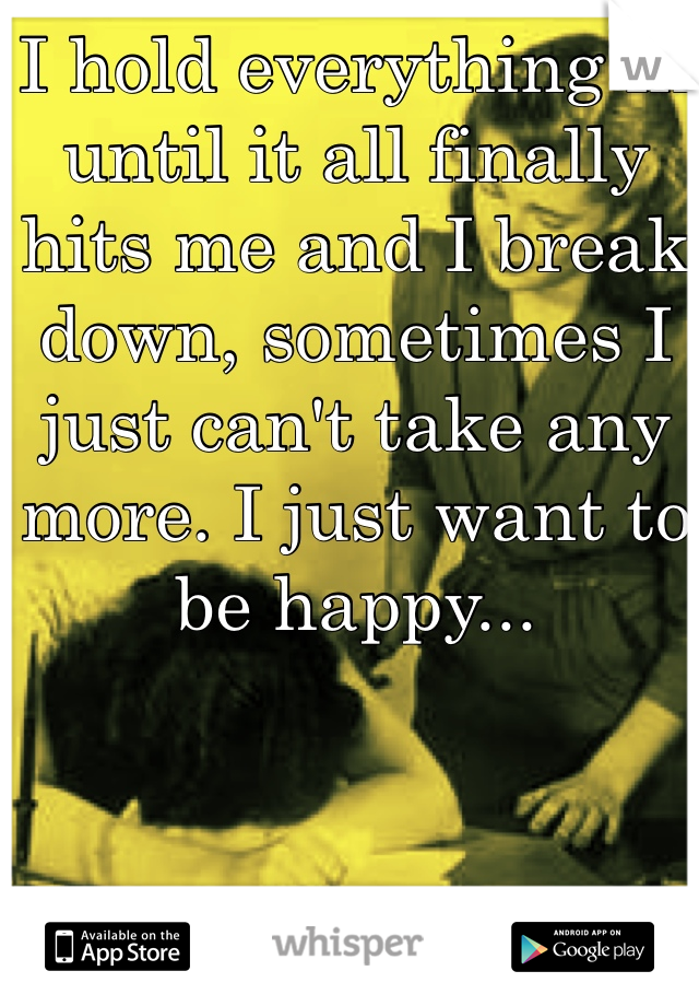 I hold everything in until it all finally hits me and I break down, sometimes I just can't take any more. I just want to be happy...
