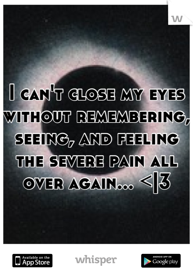I can't close my eyes without remembering, seeing, and feeling the severe pain all over again... <|3