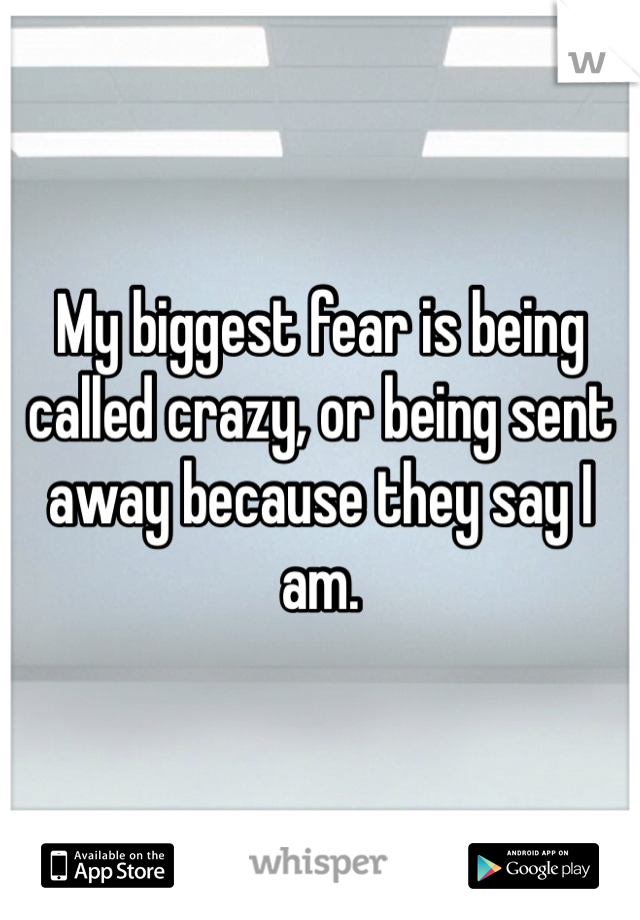 My biggest fear is being called crazy, or being sent away because they say I am.