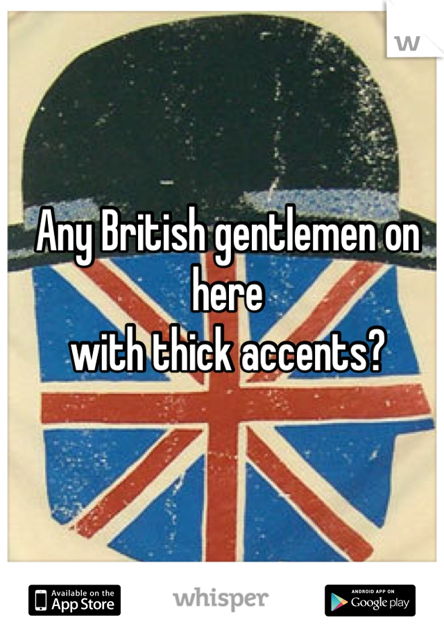 Any British gentlemen on here  with thick accents?
