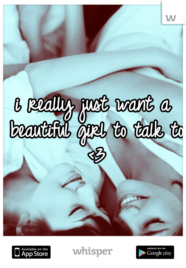 i really just want a beautiful girl to talk to <3