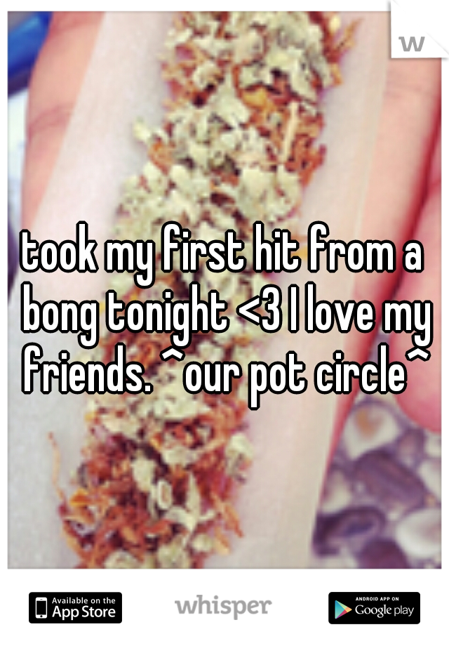 took my first hit from a bong tonight <3 I love my friends. ^our pot circle^