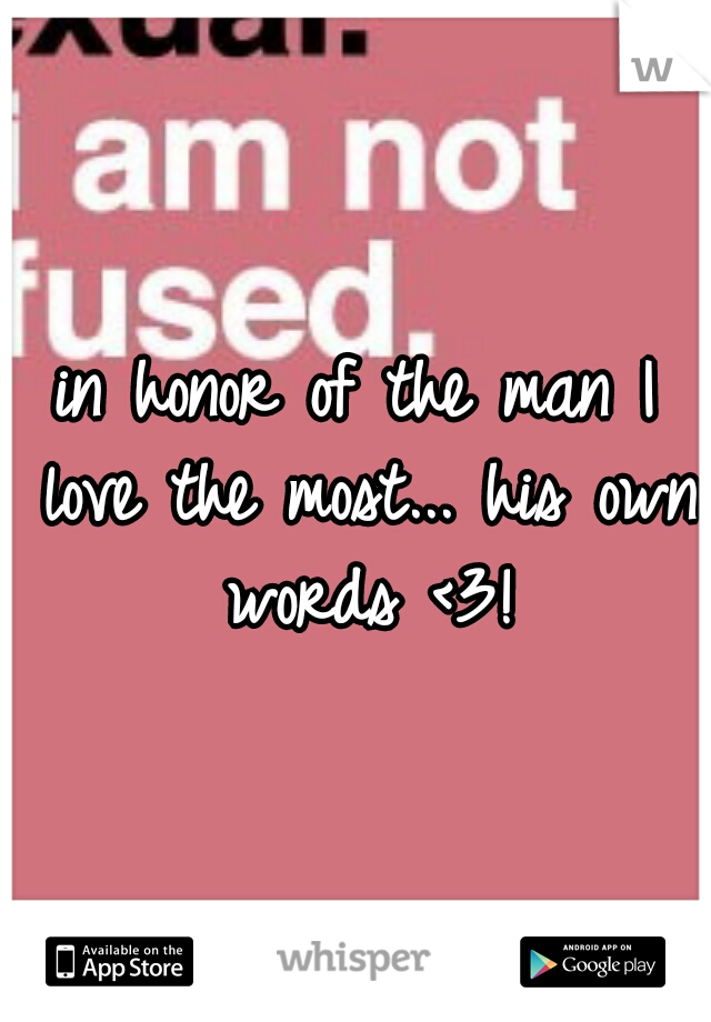 in honor of the man I love the most... his own words <3!