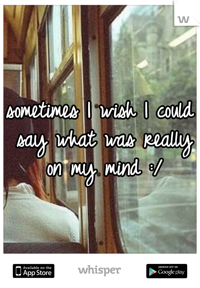 sometimes I wish I could say what was really on my mind :/