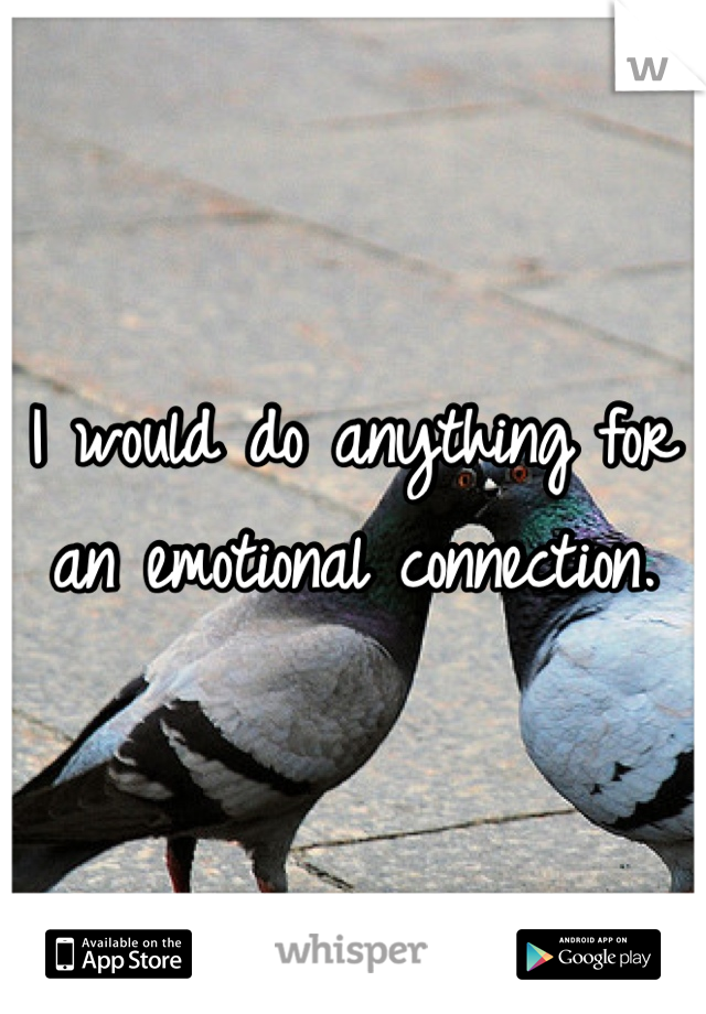 I would do anything for an emotional connection.