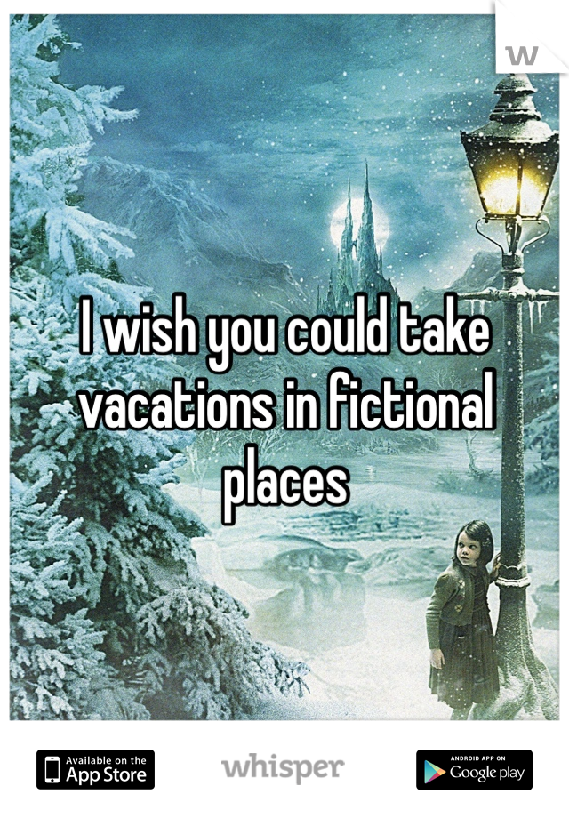 I wish you could take vacations in fictional places