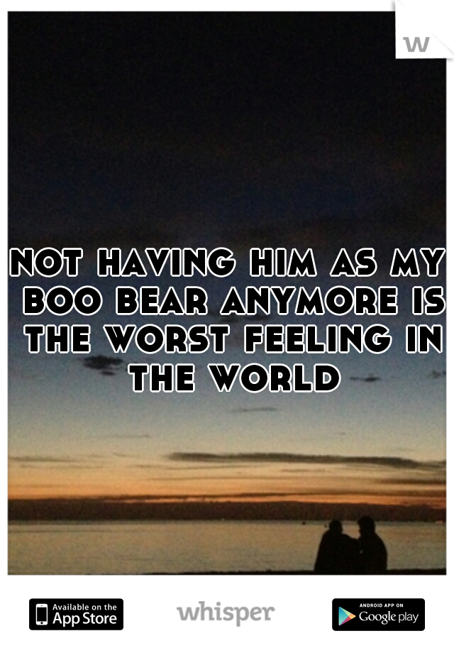 not having him as my boo bear anymore is the worst feeling in the world