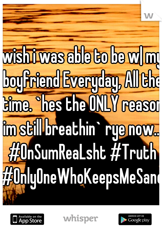 iwish i was able to be w| my boyfriend Everyday, All the time. `hes the ONLY reason im still breathin` rye now... #OnSumReaLsht #Truth #OnlyOneWhoKeepsMeSane