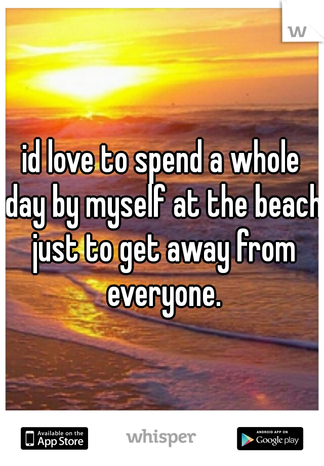 id love to spend a whole day by myself at the beach just to get away from everyone.