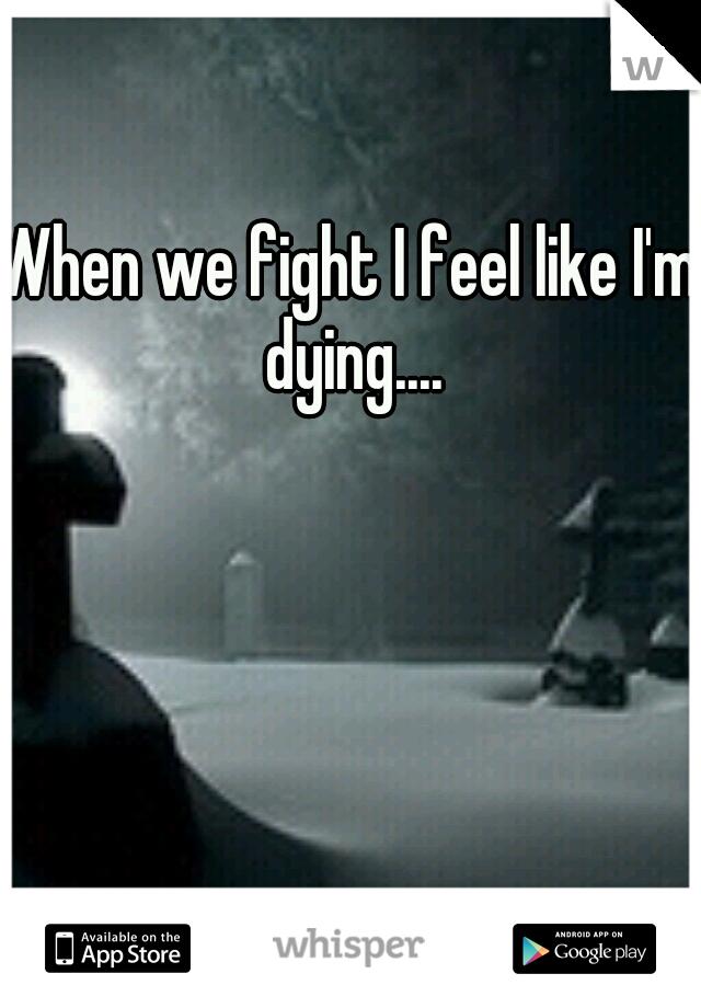 When we fight I feel like I'm dying....
