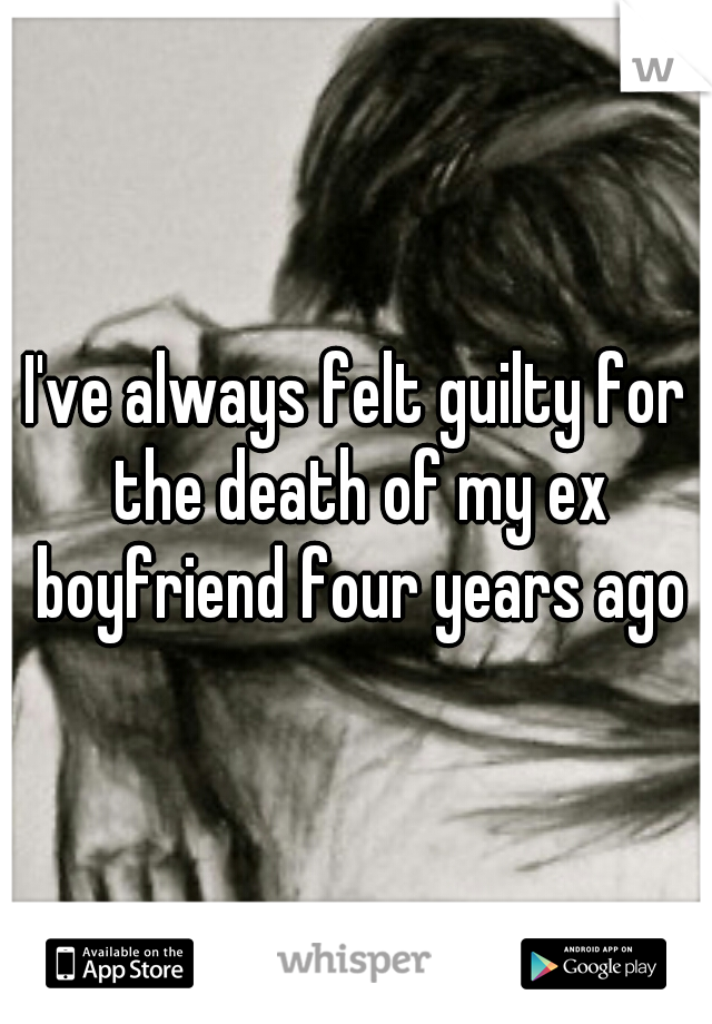 I've always felt guilty for the death of my ex boyfriend four years ago