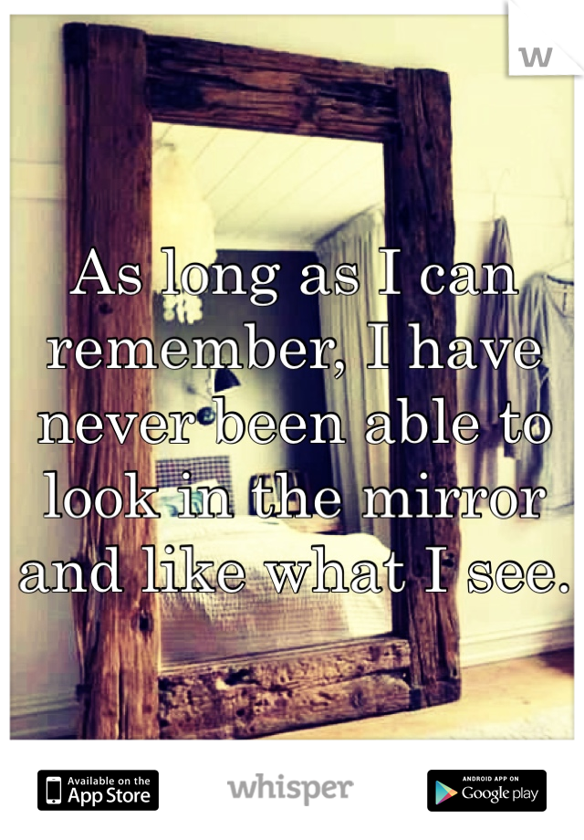 As long as I can remember, I have never been able to look in the mirror and like what I see.