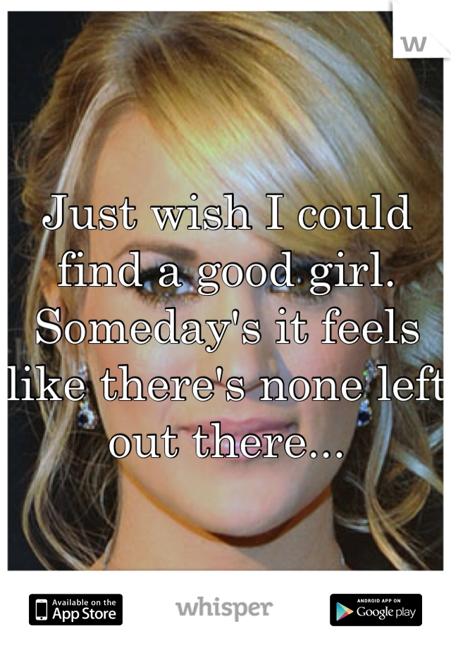 Just wish I could find a good girl. Someday's it feels like there's none left out there...