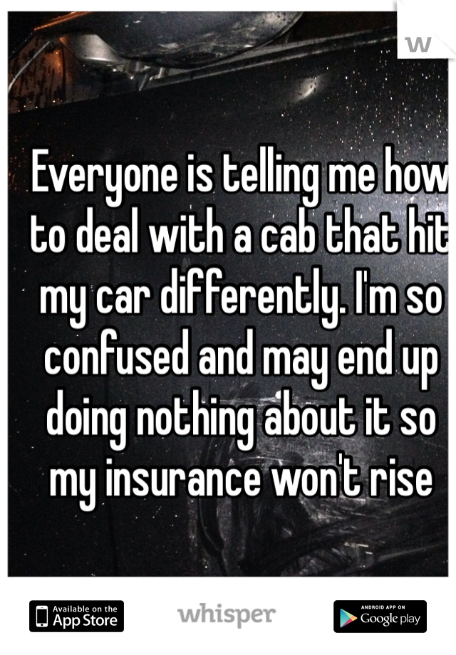 Everyone is telling me how to deal with a cab that hit my car differently. I'm so confused and may end up doing nothing about it so my insurance won't rise