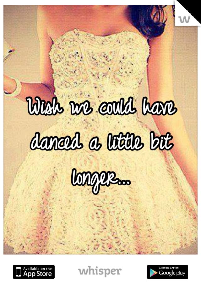 Wish we could have danced a little bit longer...