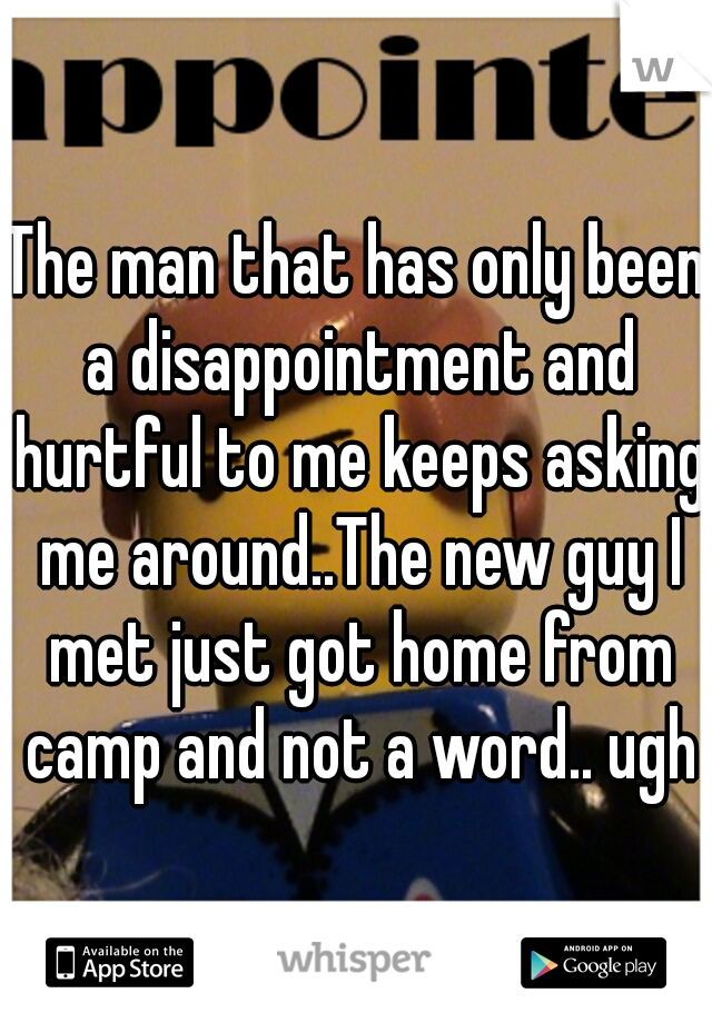 The man that has only been a disappointment and hurtful to me keeps asking me around..The new guy I met just got home from camp and not a word.. ugh