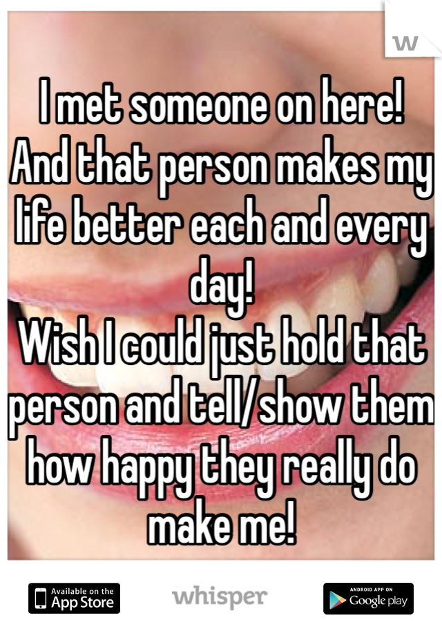 I met someone on here! And that person makes my life better each and every day! Wish I could just hold that person and tell/show them how happy they really do make me!