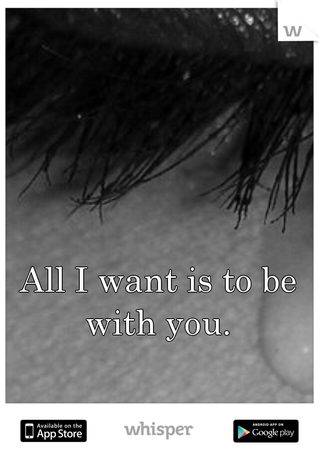 All I want is to be with you.