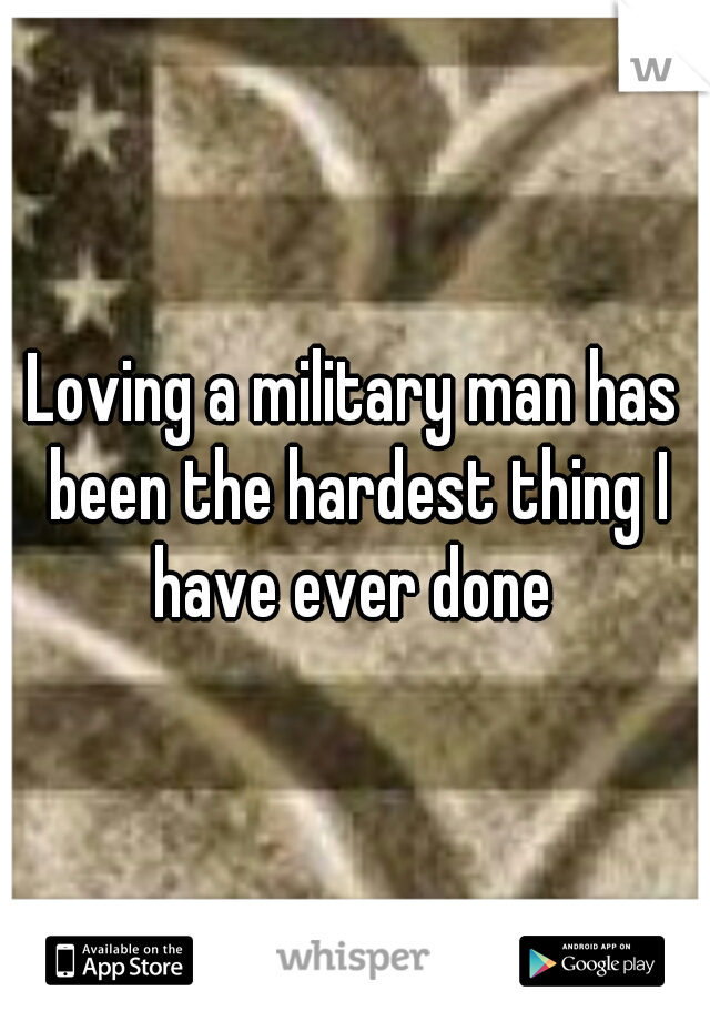 Loving a military man has been the hardest thing I have ever done