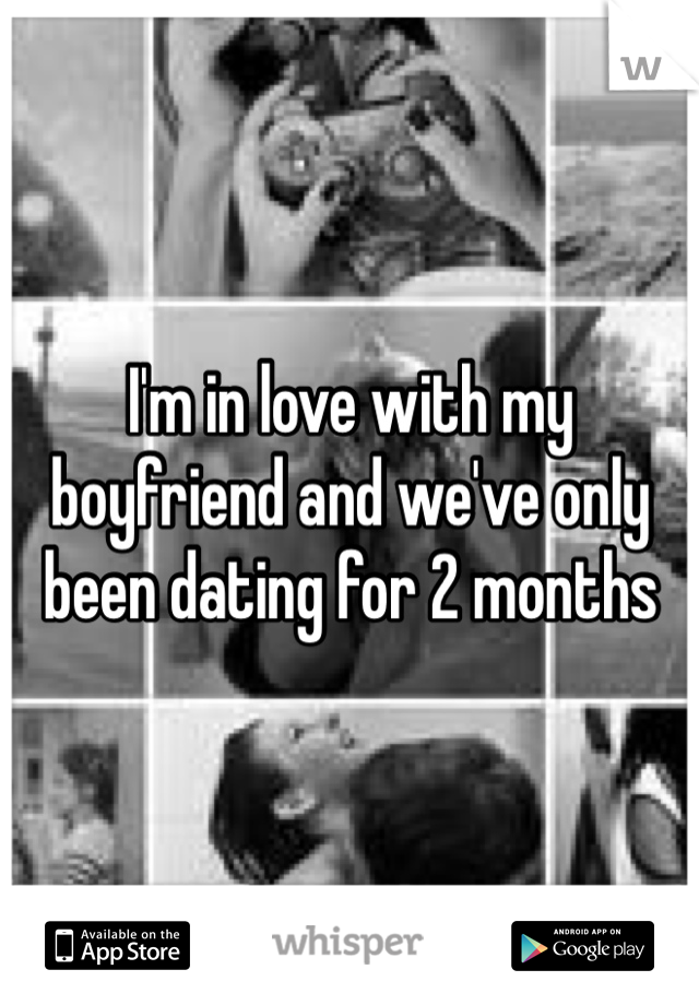 I'm in love with my boyfriend and we've only been dating for 2 months