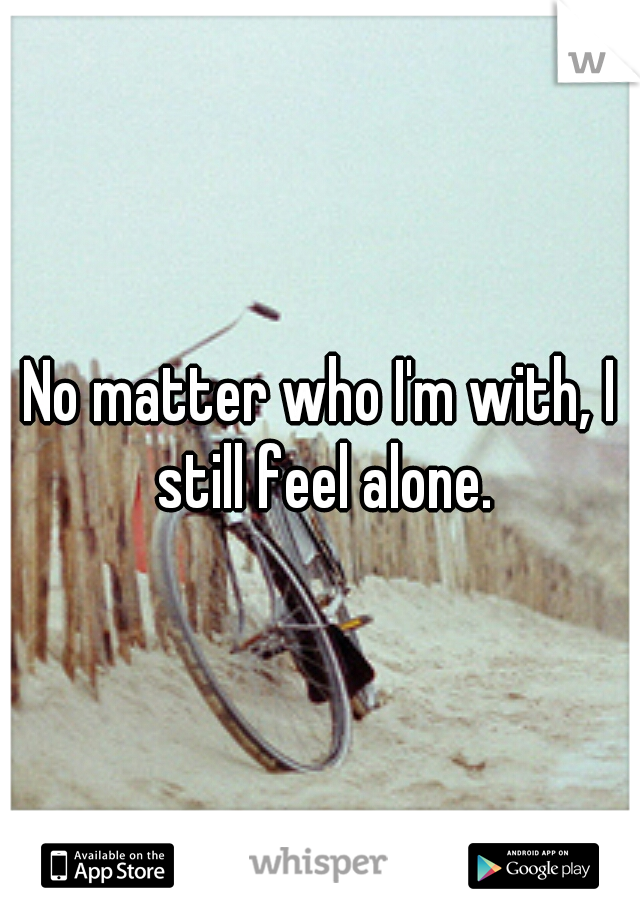 No matter who I'm with, I still feel alone.