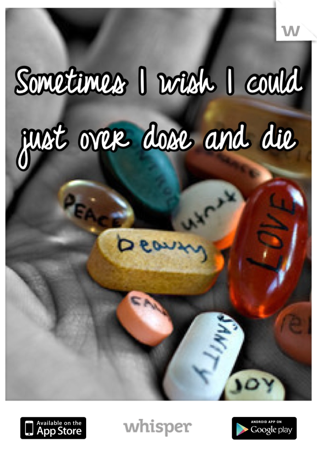 Sometimes I wish I could just over dose and die