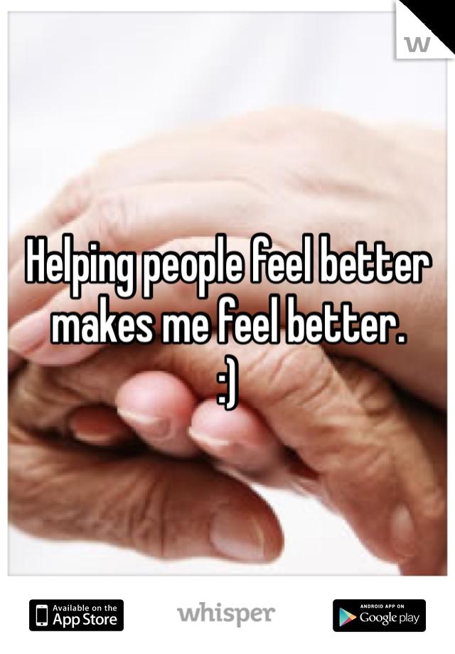 Helping people feel better makes me feel better.  :)