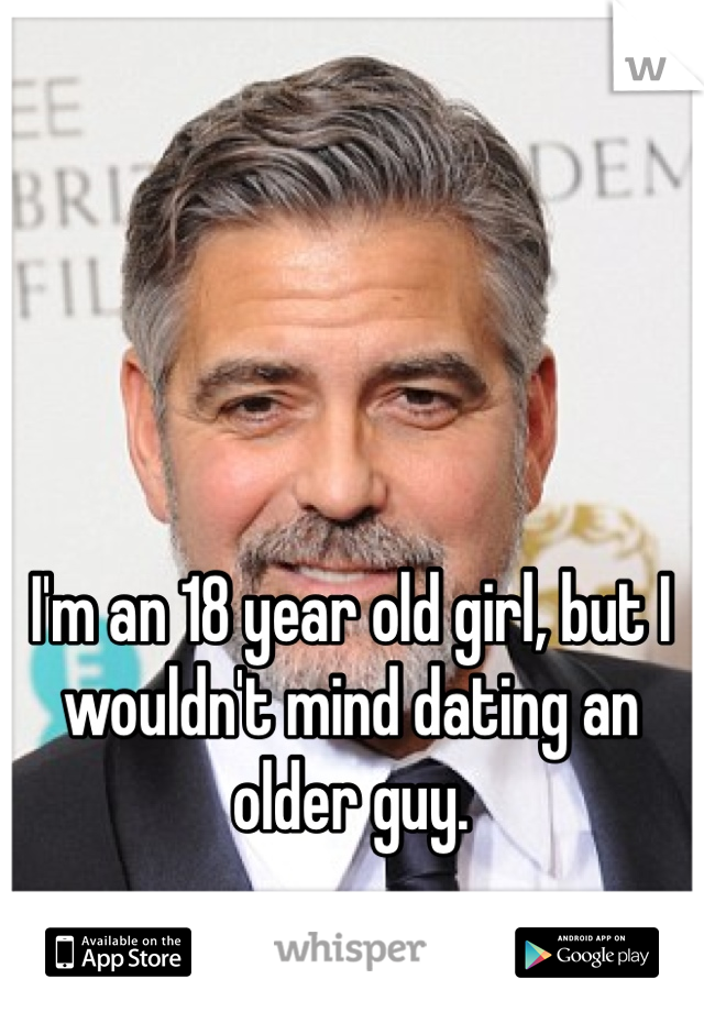I'm an 18 year old girl, but I wouldn't mind dating an older guy.