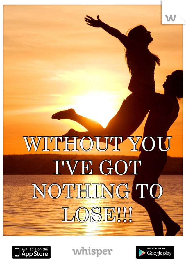 WITHOUT YOU I'VE GOT NOTHING TO LOSE!!!